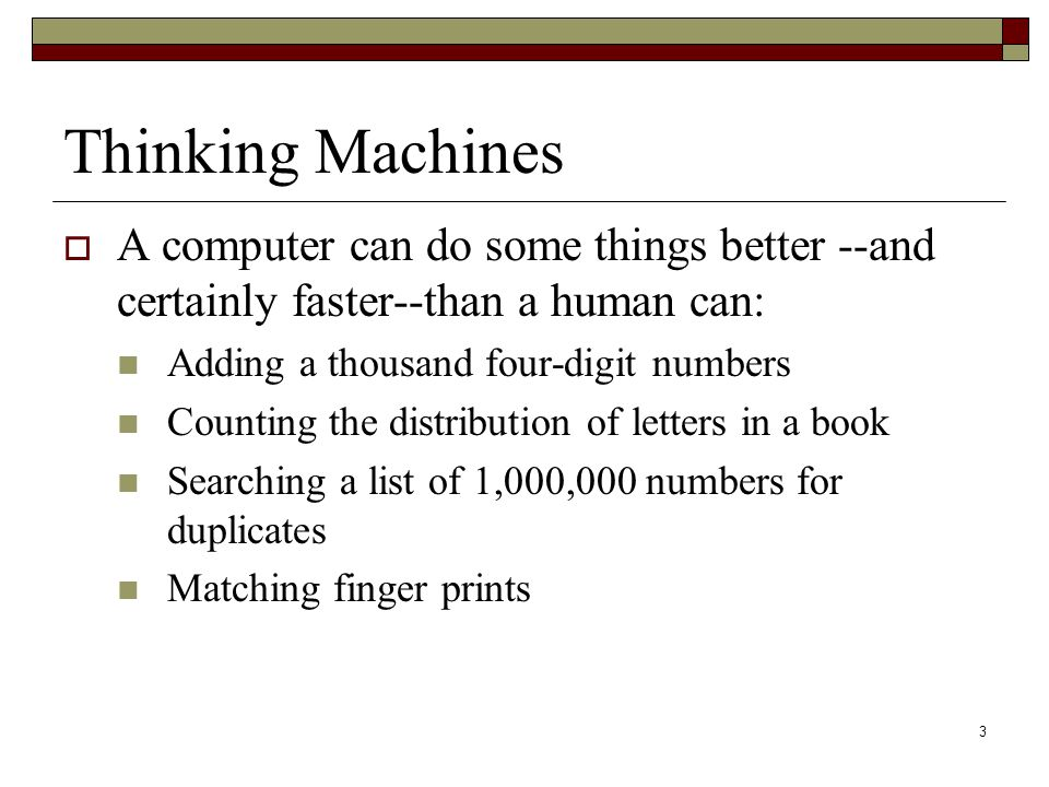 3 Thinking Machines  A computer can do some things better --and certainly faster--than a human can: Adding a thousand four-digit numbers Counting the distribution of letters in a book Searching a list of 1,000,000 numbers for duplicates Matching finger prints