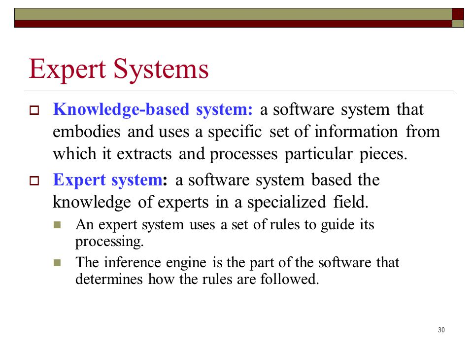 30 Expert Systems  Knowledge-based system: a software system that embodies and uses a specific set of information from which it extracts and processes particular pieces.