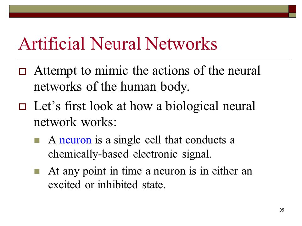 35 Artificial Neural Networks  Attempt to mimic the actions of the neural networks of the human body.