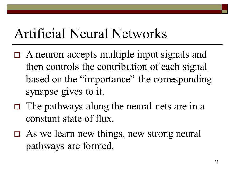 38 Artificial Neural Networks  A neuron accepts multiple input signals and then controls the contribution of each signal based on the importance the corresponding synapse gives to it.