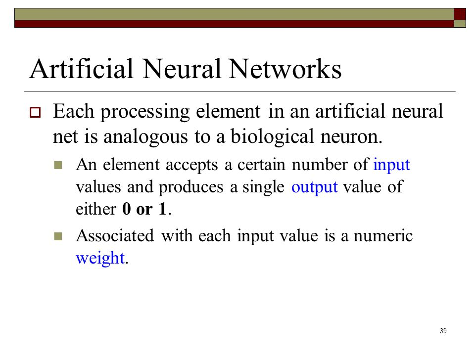 39 Artificial Neural Networks  Each processing element in an artificial neural net is analogous to a biological neuron.