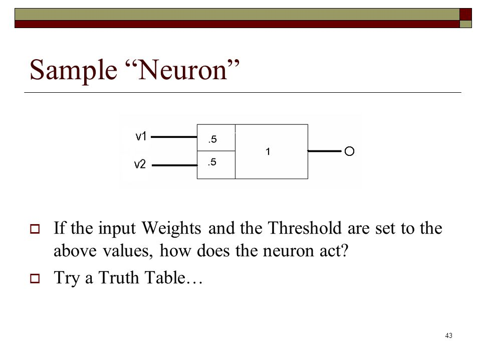 43 Sample Neuron  If the input Weights and the Threshold are set to the above values, how does the neuron act.