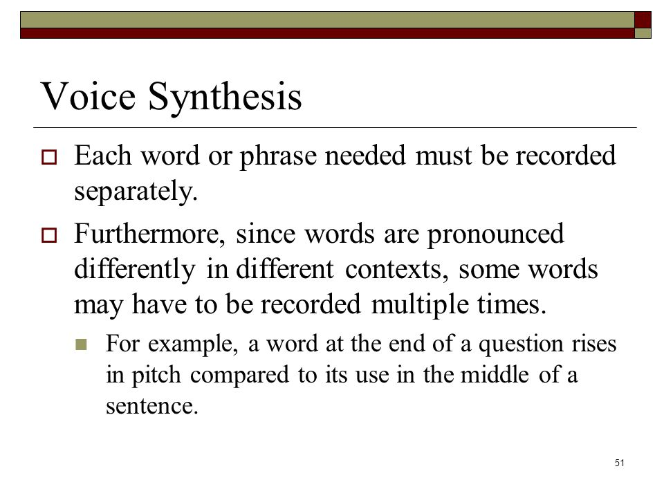 51 Voice Synthesis  Each word or phrase needed must be recorded separately.