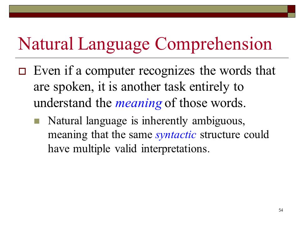 54 Natural Language Comprehension  Even if a computer recognizes the words that are spoken, it is another task entirely to understand the meaning of those words.