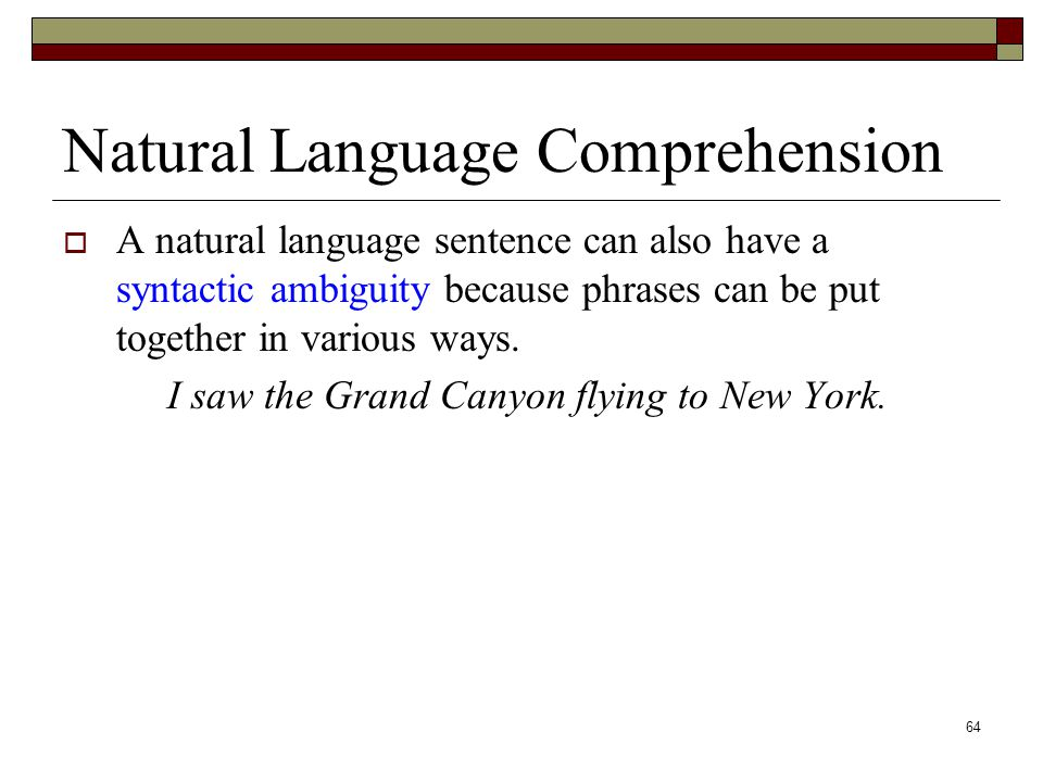 64 Natural Language Comprehension  A natural language sentence can also have a syntactic ambiguity because phrases can be put together in various ways.