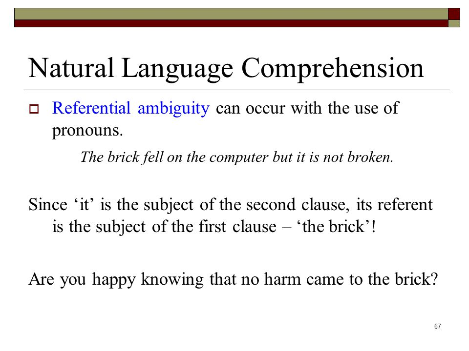 67 Natural Language Comprehension  Referential ambiguity can occur with the use of pronouns.