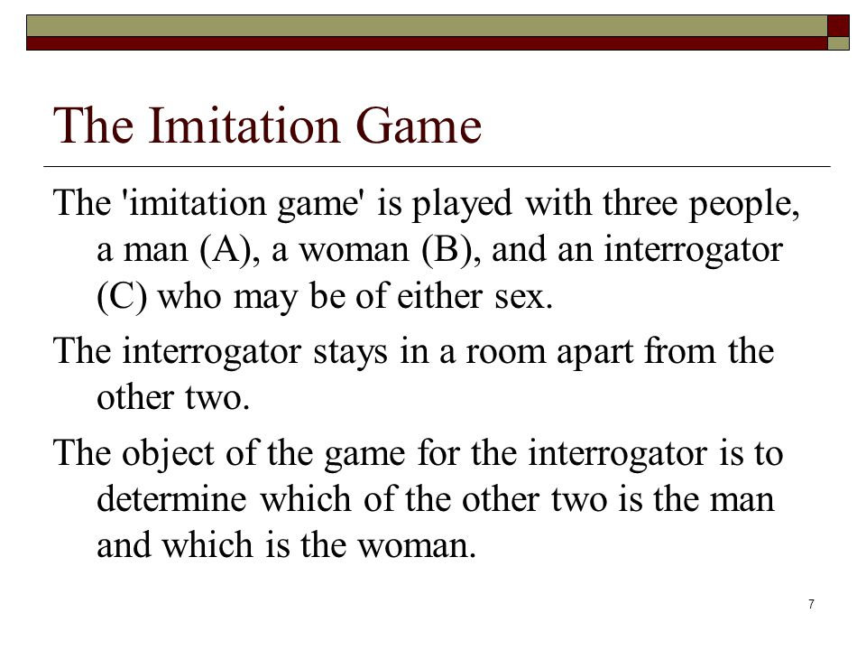 7 The Imitation Game The imitation game is played with three people, a man (A), a woman (B), and an interrogator (C) who may be of either sex.