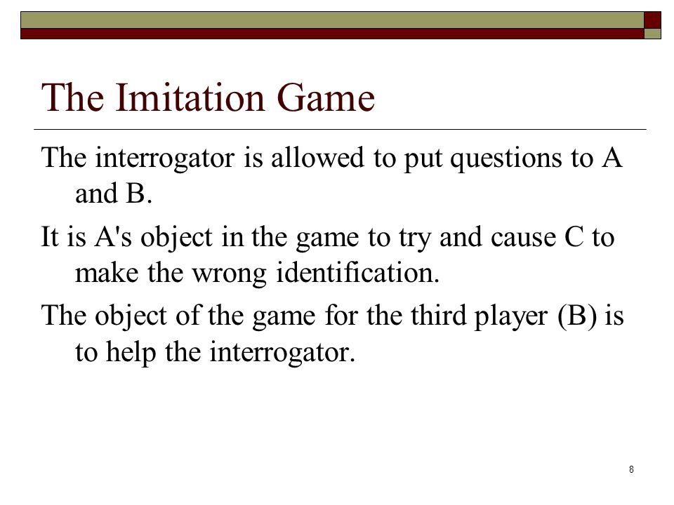 9 The Imitation Game We now ask the question, What will happen when a machine takes the part of A in this game? Will the interrogator decide wrongly as often when the game is played like this as he does when the game is played between a man and a woman?