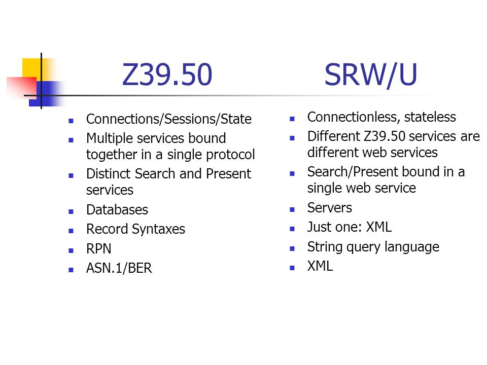 Z39.50 SRW/U Connections/Sessions/State Multiple services bound together in a single protocol Distinct Search and Present services Databases Record Syntaxes RPN ASN.1/BER Connectionless, stateless Different Z39.50 services are different web services Search/Present bound in a single web service Servers Just one: XML String query language XML
