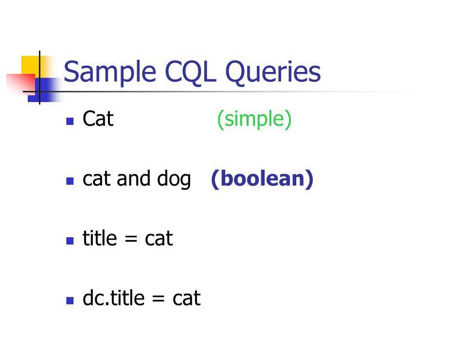 Sample CQL Queries Cat (simple) cat and dog (boolean) title = cat dc.title = cat