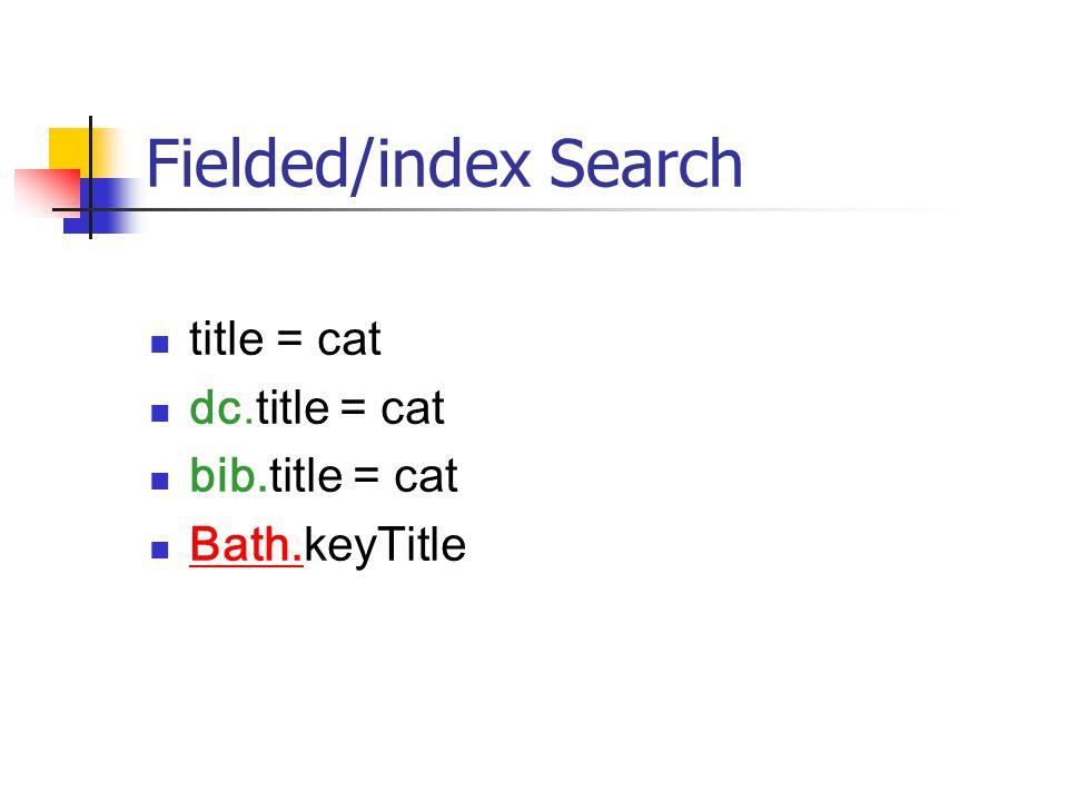 Fielded/index Search title = cat dc.title = cat bib.title = cat Bath.keyTitle Bath.