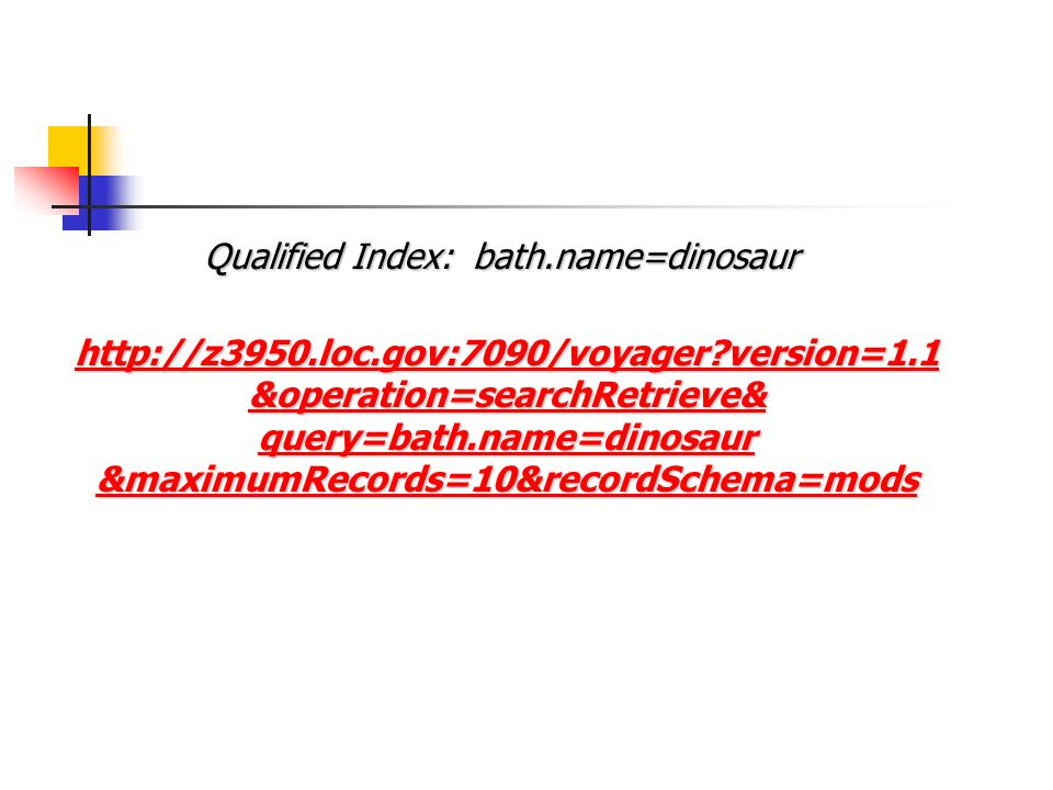 version=1.1 &operation=searchRetrieve& query=bath.name=dinosaur &maximumRecords=10&recordSchema=mods Qualified Index: bath.name=dinosaur