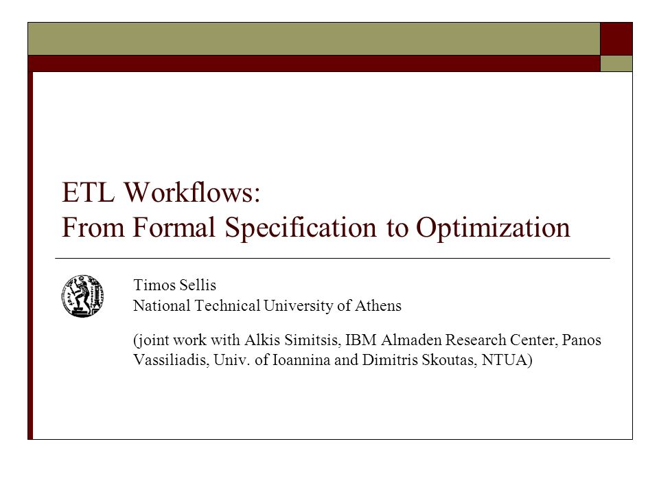 ETL Workflows: From Formal Specification to Optimization Timos Sellis National Technical University of Athens (joint work with Alkis Simitsis, IBM Almaden Research Center, Panos Vassiliadis, Univ.