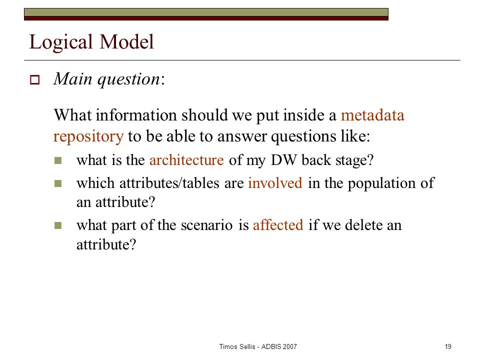 Timos Sellis - ADBIS 200719 Logical Model  Main question: What information should we put inside a metadata repository to be able to answer questions like: what is the architecture of my DW back stage.