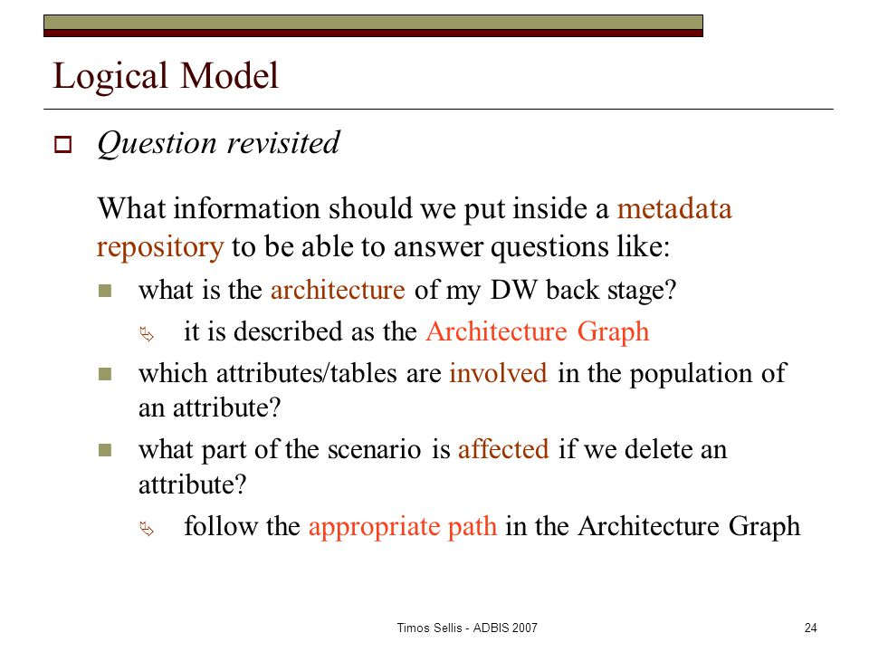 Timos Sellis - ADBIS 200724 Logical Model  Question revisited What information should we put inside a metadata repository to be able to answer questions like: what is the architecture of my DW back stage.