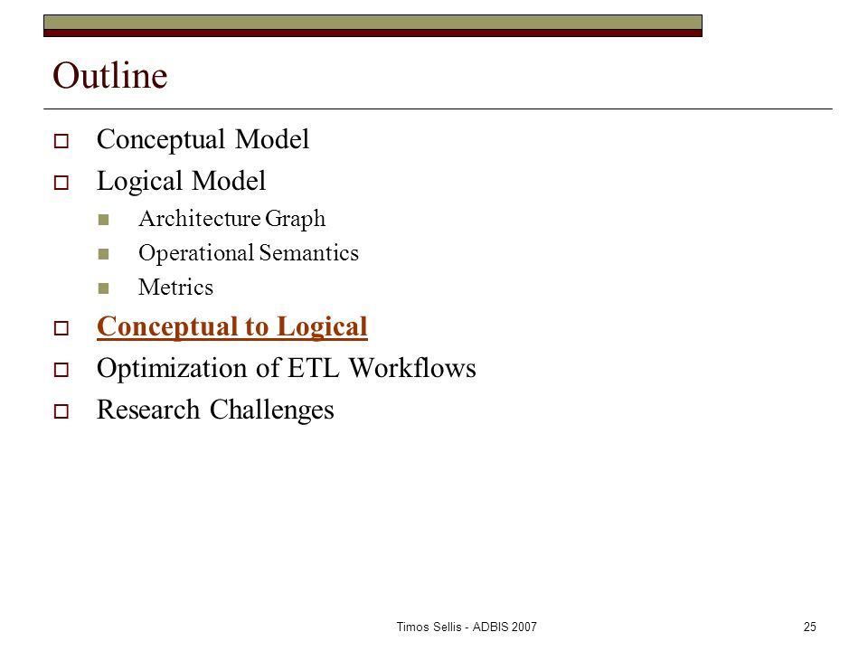 Timos Sellis - ADBIS 200725 Outline  Conceptual Model  Logical Model Architecture Graph Operational Semantics Metrics  Conceptual to Logical  Optimization of ETL Workflows  Research Challenges
