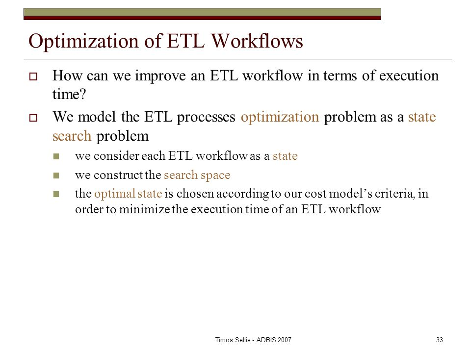Timos Sellis - ADBIS 200733 Optimization of ETL Workflows  How can we improve an ETL workflow in terms of execution time.