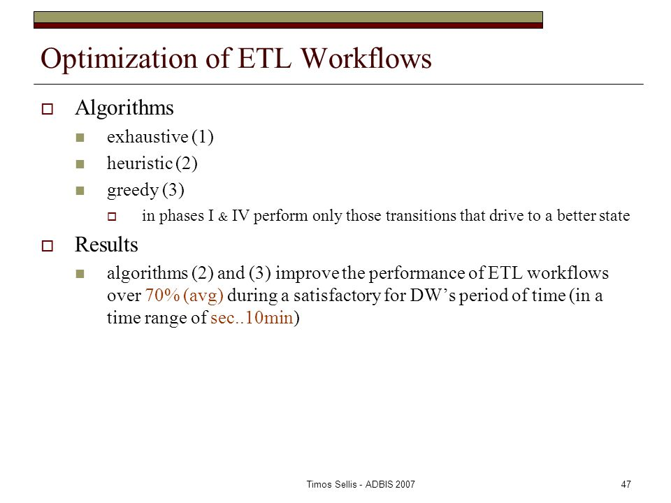 Timos Sellis - ADBIS 200747 Optimization of ETL Workflows  Algorithms exhaustive (1) heuristic (2) greedy (3)  in phases I & IV perform only those transitions that drive to a better state  Results algorithms (2) and (3) improve the performance of ETL workflows over 70% (avg) during a satisfactory for DW's period of time (in a time range of sec..10min)