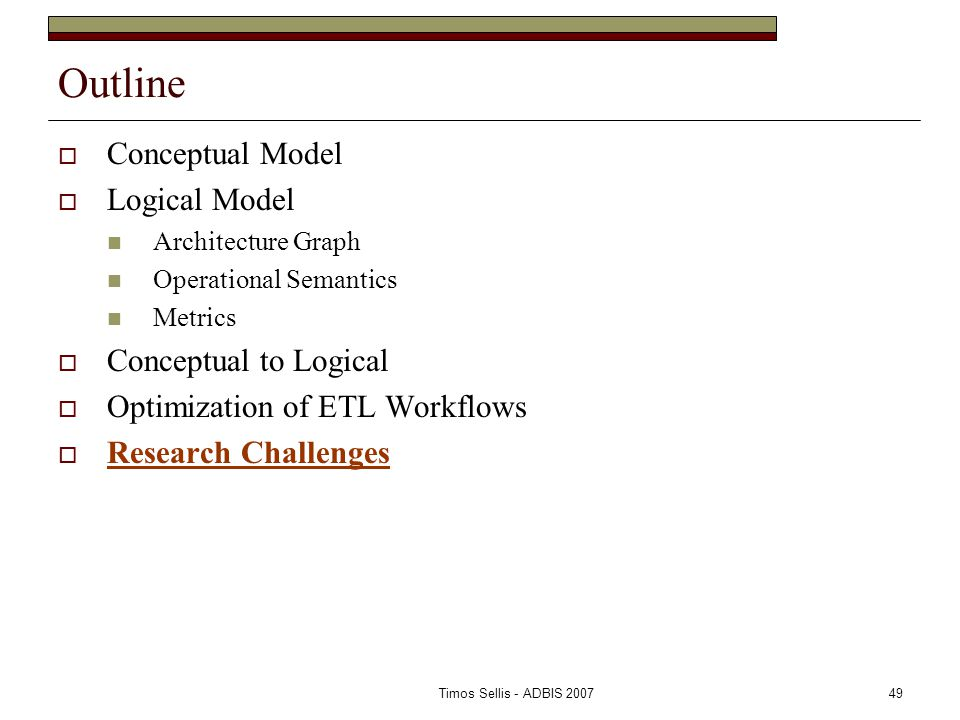 Timos Sellis - ADBIS 200749 Outline  Conceptual Model  Logical Model Architecture Graph Operational Semantics Metrics  Conceptual to Logical  Optimization of ETL Workflows  Research Challenges
