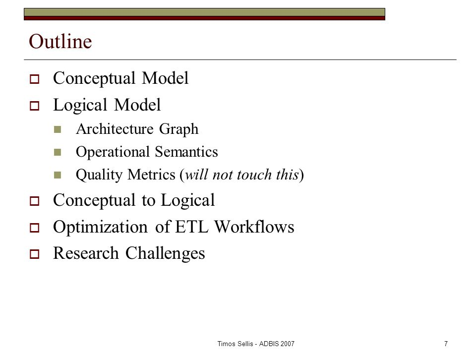 Timos Sellis - ADBIS 20077 Outline  Conceptual Model  Logical Model Architecture Graph Operational Semantics Quality Metrics (will not touch this)  Conceptual to Logical  Optimization of ETL Workflows  Research Challenges
