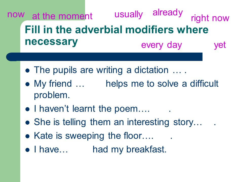 Fill in the adverbial modifiers where necessary The pupils are writing a dictation ….