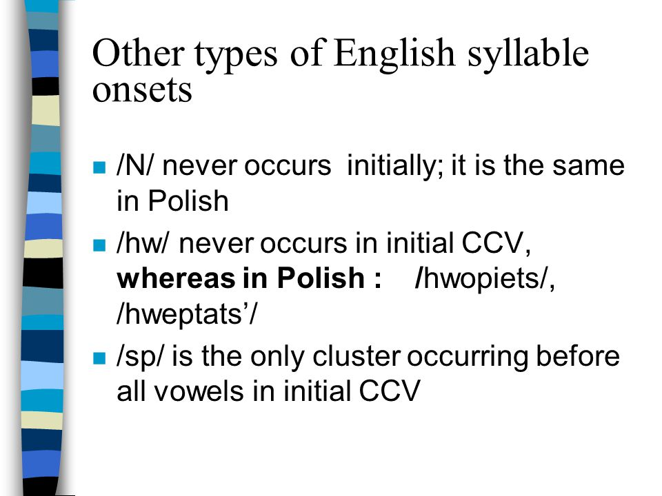English syllable codas n /r, h, j, w/ do not occur in final VC n only /d/ occurs after all vowels in final VC n only /dz/ occurs after all vowels in final VCC n the biggest number of consonants in a syllable coda is 3, whereas in Polish : /nastempstf/