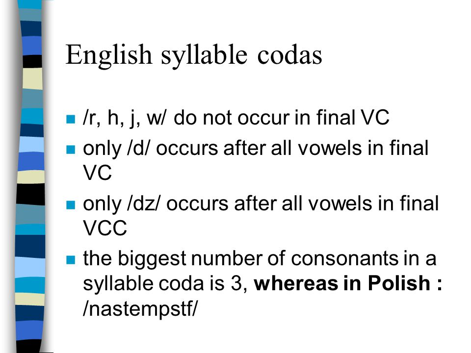 Vowels in English syllables n there are ten vowels that can constitute monosyllabic words: /i:/, /@/, /A:/, /o:/, /3:/, /eI/, /aI/, /@U/, /I@/, /e@/; n Polish also has vowels that constitute monosyllabic words like a , o , i n all vowels except /U/ and /U@/ can occur initially in a syllable n all vowels except /e, {, V, Q/ occur finally in a syllable, whereas in Polish: all vowels can occur finally in a syllable.