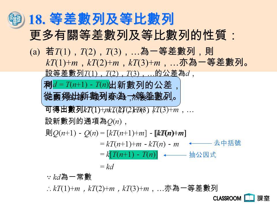 利用通項公式求出新數列的公差, 從而得出新數列亦為一等差數列。 18. 等差數列及等比數列 則 d = T(n+1) - T(n) 。 把數列的每一項均乘以 k , 可得出數列 kT(1) , kT(2) , kT(3) , … 設新數列的通項為 Q(n) , ∵ kd 為一常數 ∴ kT(1)+m