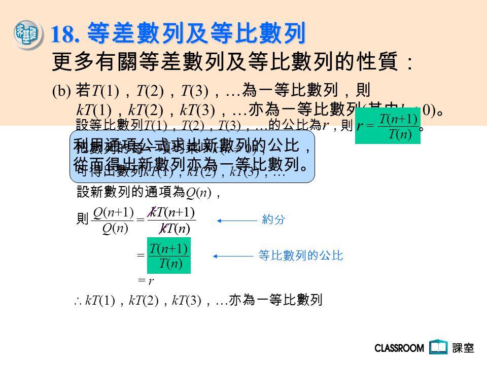 利用通項公式求出新數列的公比, 從而得出新數列亦為一等比數列。 把數列的每一項均乘以 k (k  0) , 可得出數列 kT(1) , kT(2) , kT(3) , … 設新數列的通項為 Q(n) , ∴ kT(1) , kT(2) , kT(3) , … 亦為一等比數列 設等比數列 T(1)