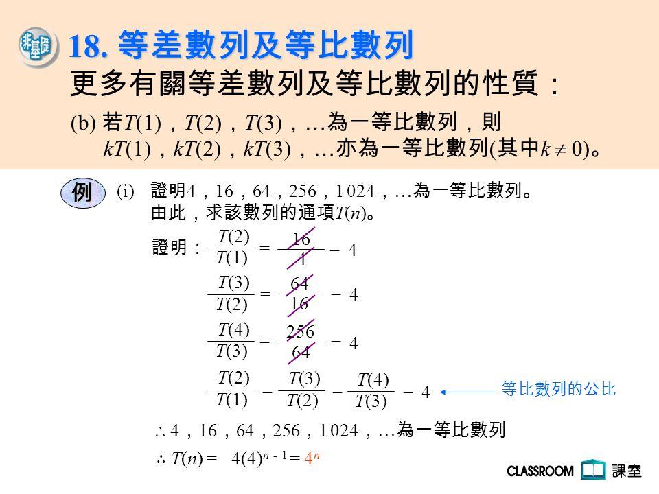 例 (i) 證明 4 , 16 , 64 , 256 , 1 024 , … 為一等比數列。 由此,求該數列的通項 T(n) 。 ∴ 4 , 16 , 64 , 256 , 1 024 , … 為一等比數列 證明: T(1) T(2) = 4 16 = 4 T(2) T(3) = 16 64 = 4