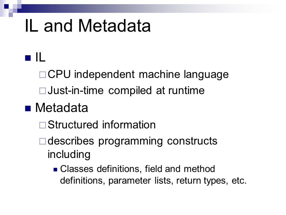 IL and Metadata IL  CPU independent machine language  Just-in-time compiled at runtime Metadata  Structured information  describes programming constructs including Classes definitions, field and method definitions, parameter lists, return types, etc.