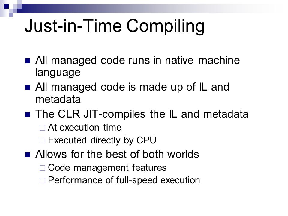 Just-in-Time Compiling All managed code runs in native machine language All managed code is made up of IL and metadata The CLR JIT-compiles the IL and metadata  At execution time  Executed directly by CPU Allows for the best of both worlds  Code management features  Performance of full-speed execution