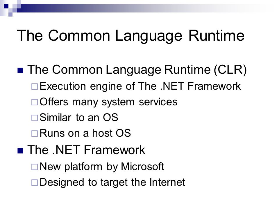 The Common Language Runtime The Common Language Runtime (CLR)  Execution engine of The.NET Framework  Offers many system services  Similar to an OS  Runs on a host OS The.NET Framework  New platform by Microsoft  Designed to target the Internet