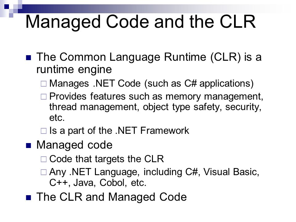 Managed Code and the CLR The Common Language Runtime (CLR) is a runtime engine  Manages.NET Code (such as C# applications)  Provides features such as memory management, thread management, object type safety, security, etc.