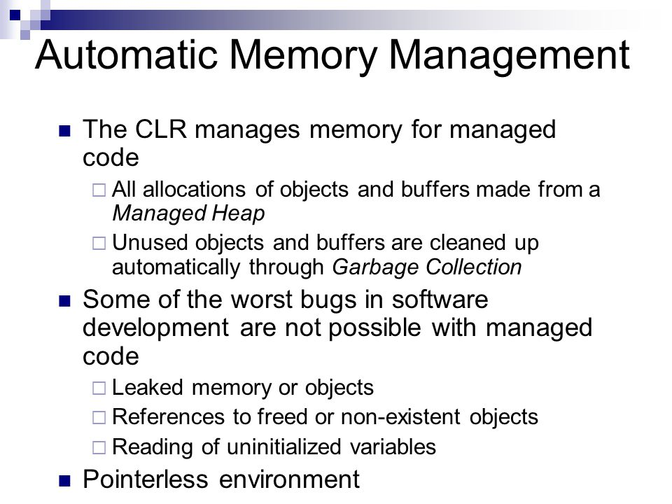 Automatic Memory Management The CLR manages memory for managed code  All allocations of objects and buffers made from a Managed Heap  Unused objects and buffers are cleaned up automatically through Garbage Collection Some of the worst bugs in software development are not possible with managed code  Leaked memory or objects  References to freed or non-existent objects  Reading of uninitialized variables Pointerless environment