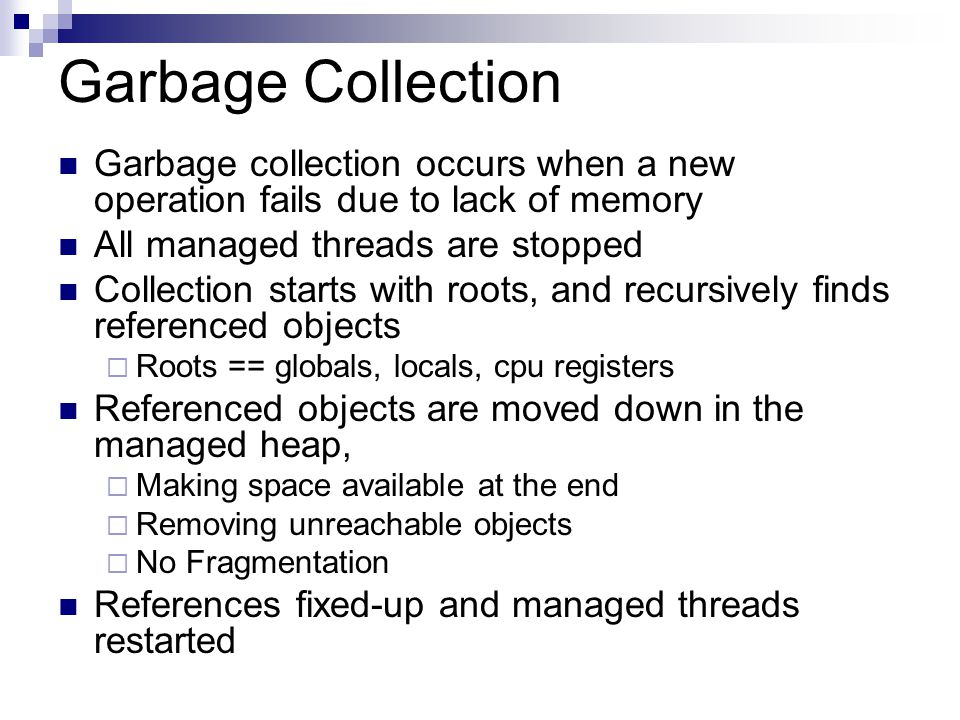 Garbage collection occurs when a new operation fails due to lack of memory All managed threads are stopped Collection starts with roots, and recursively finds referenced objects  Roots == globals, locals, cpu registers Referenced objects are moved down in the managed heap,  Making space available at the end  Removing unreachable objects  No Fragmentation References fixed-up and managed threads restarted