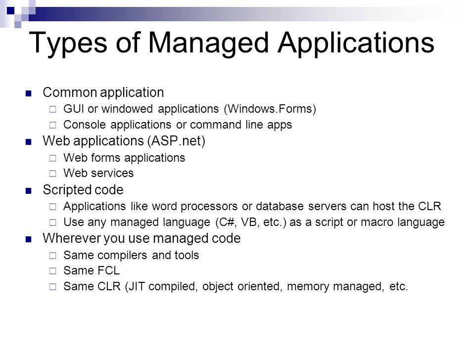 Types of Managed Applications Common application  GUI or windowed applications (Windows.Forms)  Console applications or command line apps Web applications (ASP.net)  Web forms applications  Web services Scripted code  Applications like word processors or database servers can host the CLR  Use any managed language (C#, VB, etc.) as a script or macro language Wherever you use managed code  Same compilers and tools  Same FCL  Same CLR (JIT compiled, object oriented, memory managed, etc.