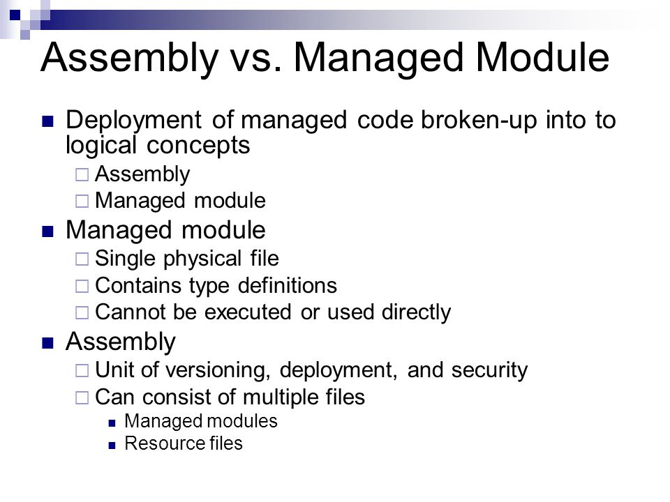 Assembly vs. Managed Module Deployment of managed code broken-up into to logical concepts  Assembly  Managed module Managed module  Single physical