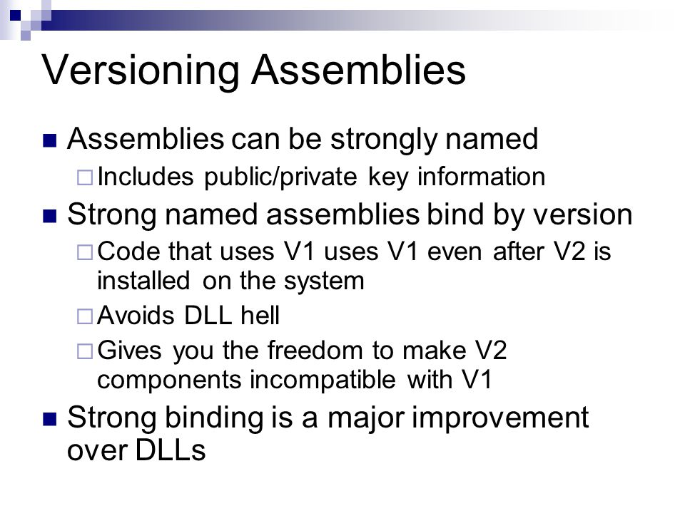 Versioning Assemblies Assemblies can be strongly named  Includes public/private key information Strong named assemblies bind by version  Code that uses V1 uses V1 even after V2 is installed on the system  Avoids DLL hell  Gives you the freedom to make V2 components incompatible with V1 Strong binding is a major improvement over DLLs
