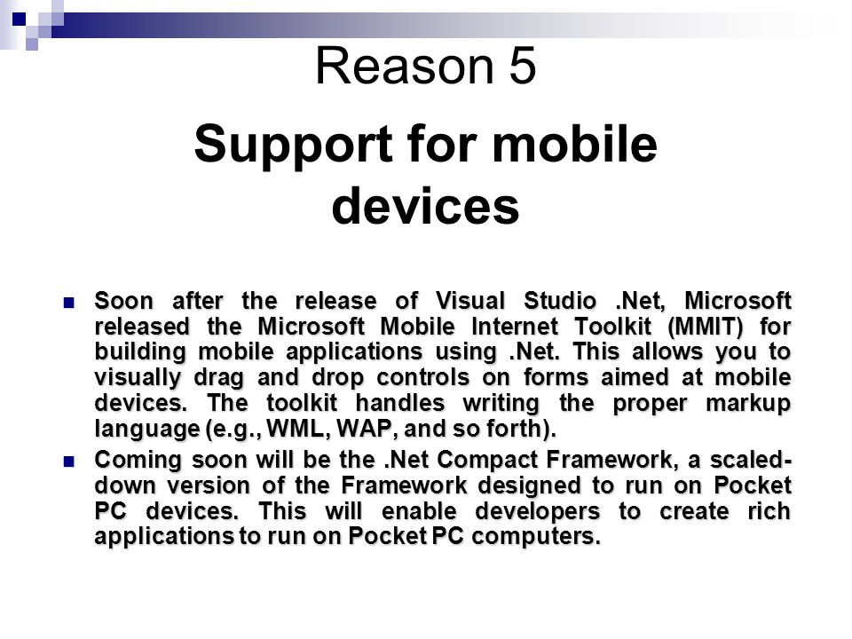 Reason 5 Soon after the release of Visual Studio.Net, Microsoft released the Microsoft Mobile Internet Toolkit (MMIT) for building mobile applications using.Net.