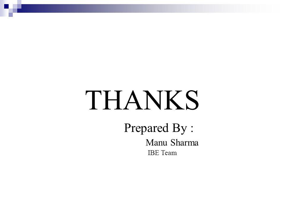 THANKS Prepared By : Manu Sharma IBE Team