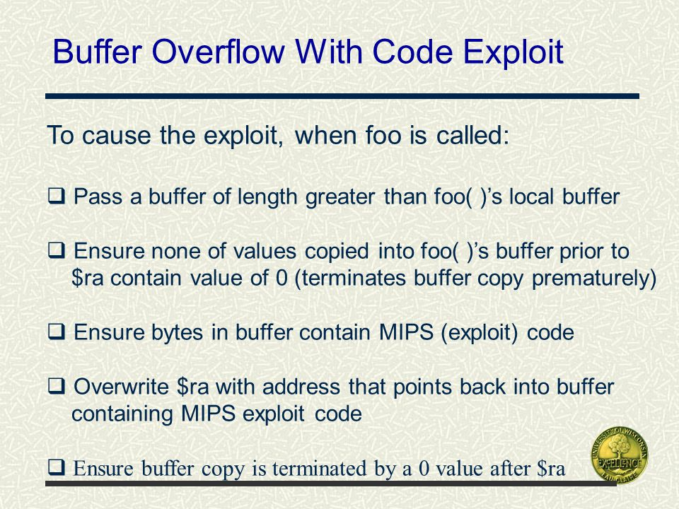 Buffer Overflow With Code Exploit To cause the exploit, when foo is called:  Pass a buffer of length greater than foo( )'s local buffer  Ensure none of values copied into foo( )'s buffer prior to $ra contain value of 0 (terminates buffer copy prematurely)  Ensure bytes in buffer contain MIPS (exploit) code  Overwrite $ra with address that points back into buffer containing MIPS exploit code  Ensure buffer copy is terminated by a 0 value after $ra