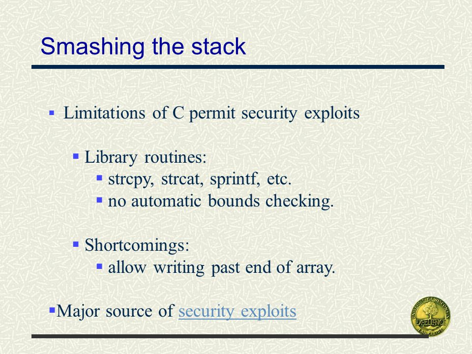 Smashing the stack  Limitations of C permit security exploits  Library routines:  strcpy, strcat, sprintf, etc.