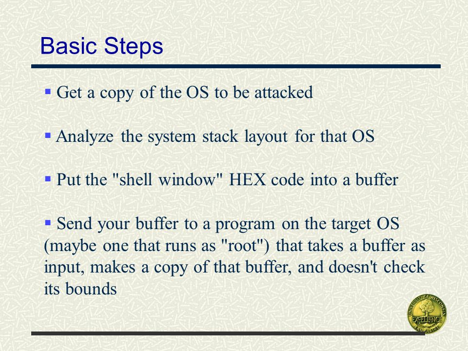 Basic Steps  Get a copy of the OS to be attacked  Analyze the system stack layout for that OS  Put the shell window HEX code into a buffer  Send your buffer to a program on the target OS (maybe one that runs as root ) that takes a buffer as input, makes a copy of that buffer, and doesn t check its bounds