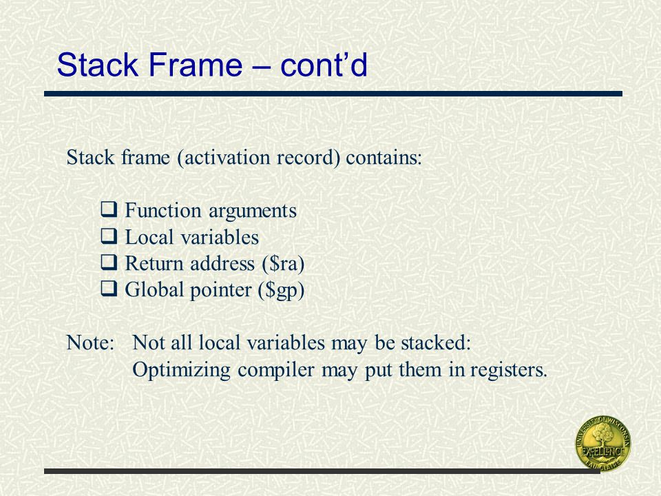 Stack Frame – cont'd Stack frame (activation record) contains:  Function arguments  Local variables  Return address ($ra)  Global pointer ($gp) Note: Not all local variables may be stacked: Optimizing compiler may put them in registers.