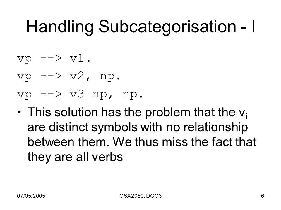 07/05/2005CSA2050: DCG36 Handling Subcategorisation - I vp --> v1. vp --> v2, np. vp --> v3 np, np. This solution has the problem that the v i are dis