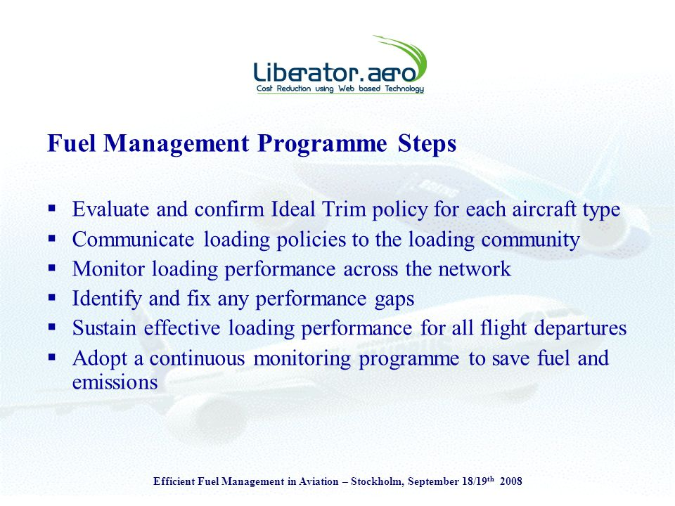 Efficient Fuel Management in Aviation – Stockholm, September 18/19 th 2008 Fuel Management Programme Steps  Evaluate and confirm Ideal Trim policy for each aircraft type  Communicate loading policies to the loading community  Monitor loading performance across the network  Identify and fix any performance gaps  Sustain effective loading performance for all flight departures  Adopt a continuous monitoring programme to save fuel and emissions