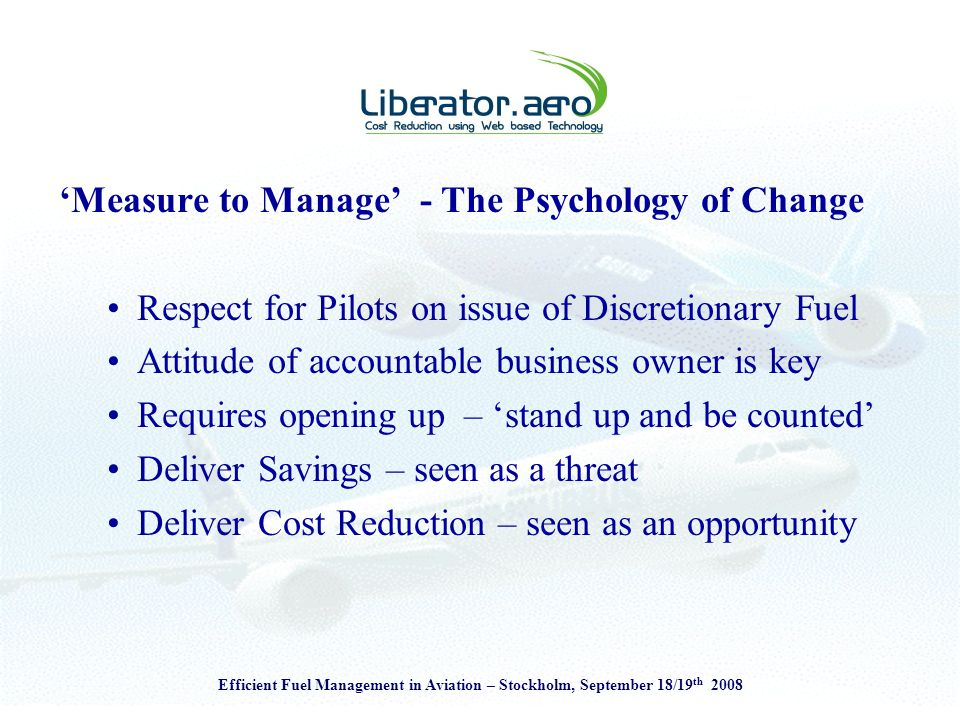 Efficient Fuel Management in Aviation – Stockholm, September 18/19 th 2008 'Measure to Manage' - The Psychology of Change Respect for Pilots on issue of Discretionary Fuel Attitude of accountable business owner is key Requires opening up – 'stand up and be counted' Deliver Savings – seen as a threat Deliver Cost Reduction – seen as an opportunity