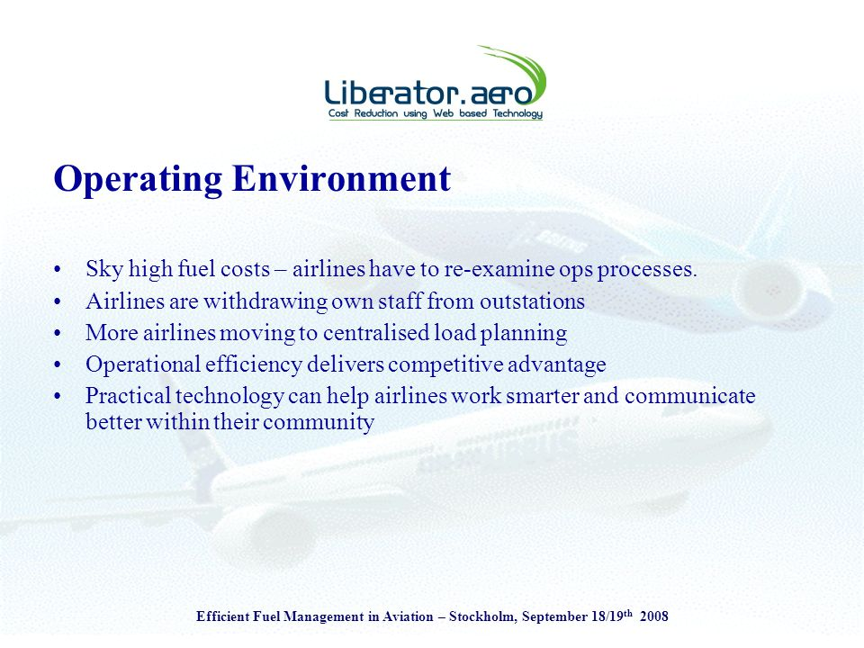 Efficient Fuel Management in Aviation – Stockholm, September 18/19 th 2008 Operating Environment Sky high fuel costs – airlines have to re-examine ops processes.