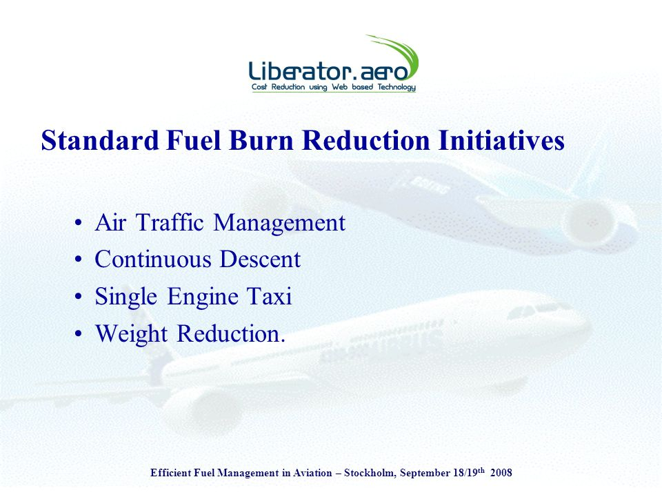 Efficient Fuel Management in Aviation – Stockholm, September 18/19 th 2008 Standard Fuel Burn Reduction Initiatives Air Traffic Management Continuous Descent Single Engine Taxi Weight Reduction.